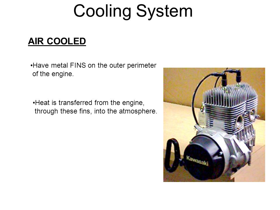 Cooling System AIR COOLED Have metal FINS on the outer perimeter of the engine. Heat is transferred from the engine, through these fins, into the atmo