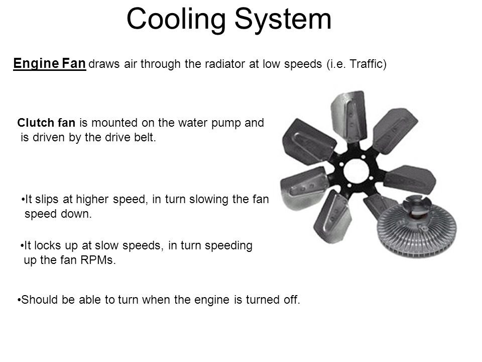 Cooling System Engine Fan draws air through the radiator at low speeds (i.e. Traffic) Clutch fan is mounted on the water pump and is driven by the dri
