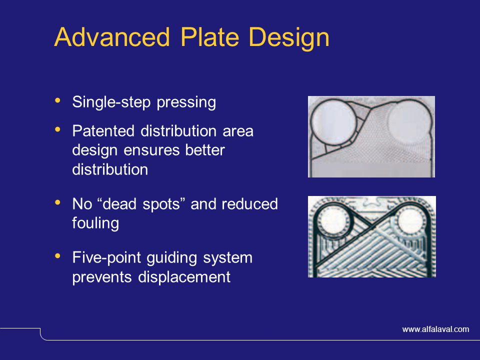 www.alfalaval.com © Alfa LavalSlide 5 Advanced Plate Design Single-step pressing Patented distribution area design ensures better distribution No dead spots and reduced fouling Five-point guiding system prevents displacement
