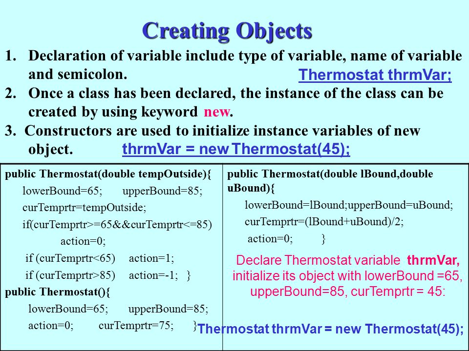 Creating Objects 1.Declaration of variable include type of variable, name of variable and semicolon. 2.Once a class has been declared, the instance of