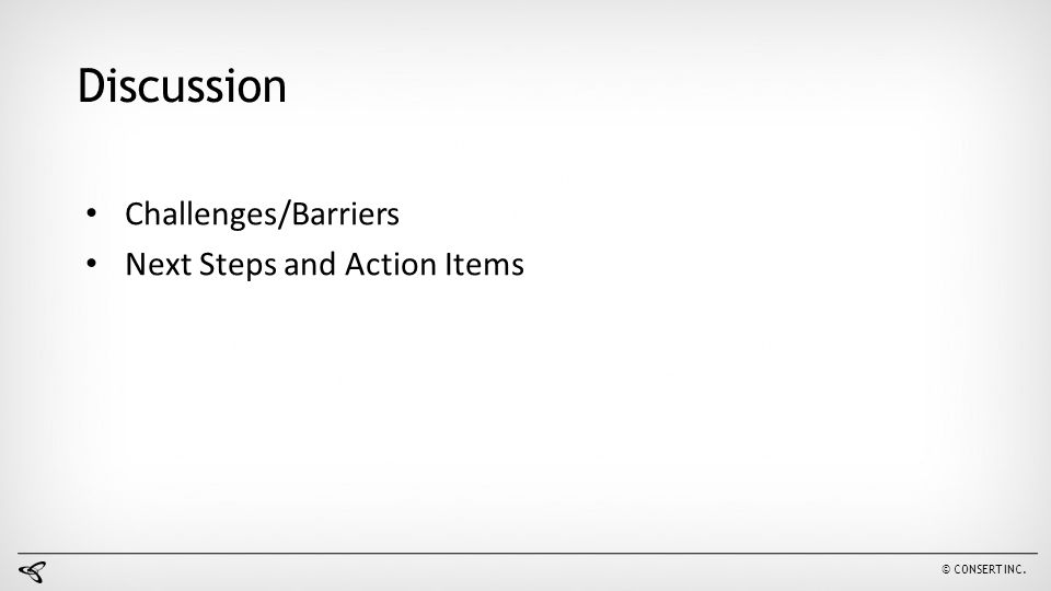 © CONSERT INC. Discussion Challenges/Barriers Next Steps and Action Items