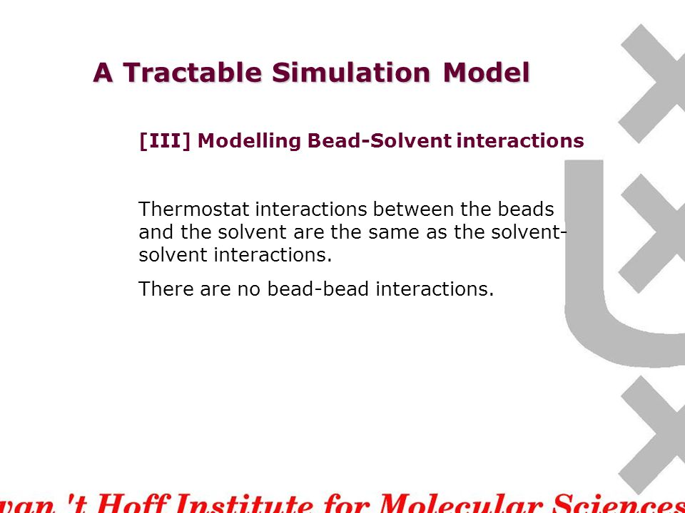 A Tractable Simulation Model [III] Modelling Bead-Solvent interactions Thermostat interactions between the beads and the solvent are the same as the solvent- solvent interactions.
