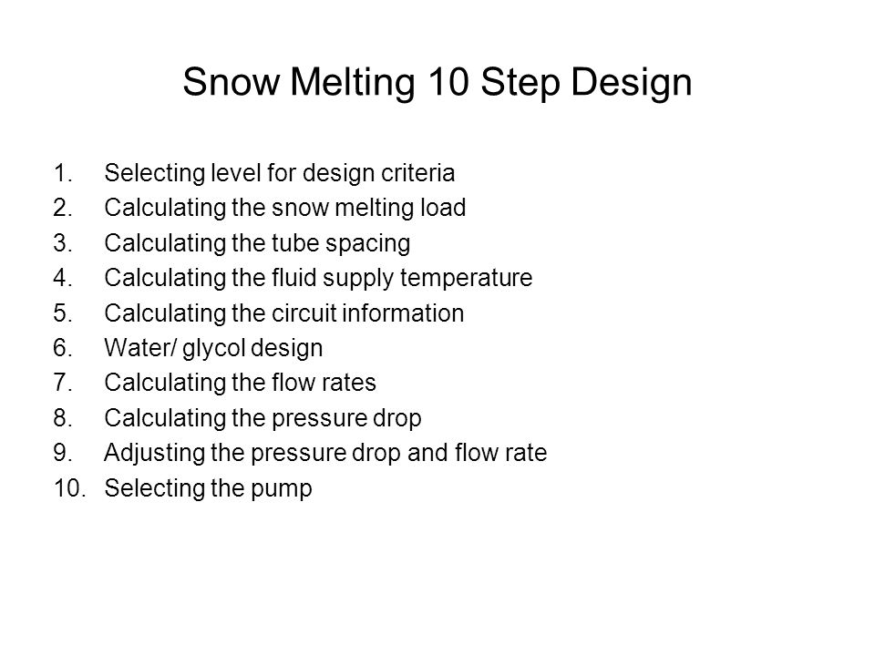 Snow Melting 10 Step Design 1.Selecting level for design criteria 2.Calculating the snow melting load 3.Calculating the tube spacing 4.Calculating the fluid supply temperature 5.Calculating the circuit information 6.Water/ glycol design 7.Calculating the flow rates 8.Calculating the pressure drop 9.Adjusting the pressure drop and flow rate 10.Selecting the pump