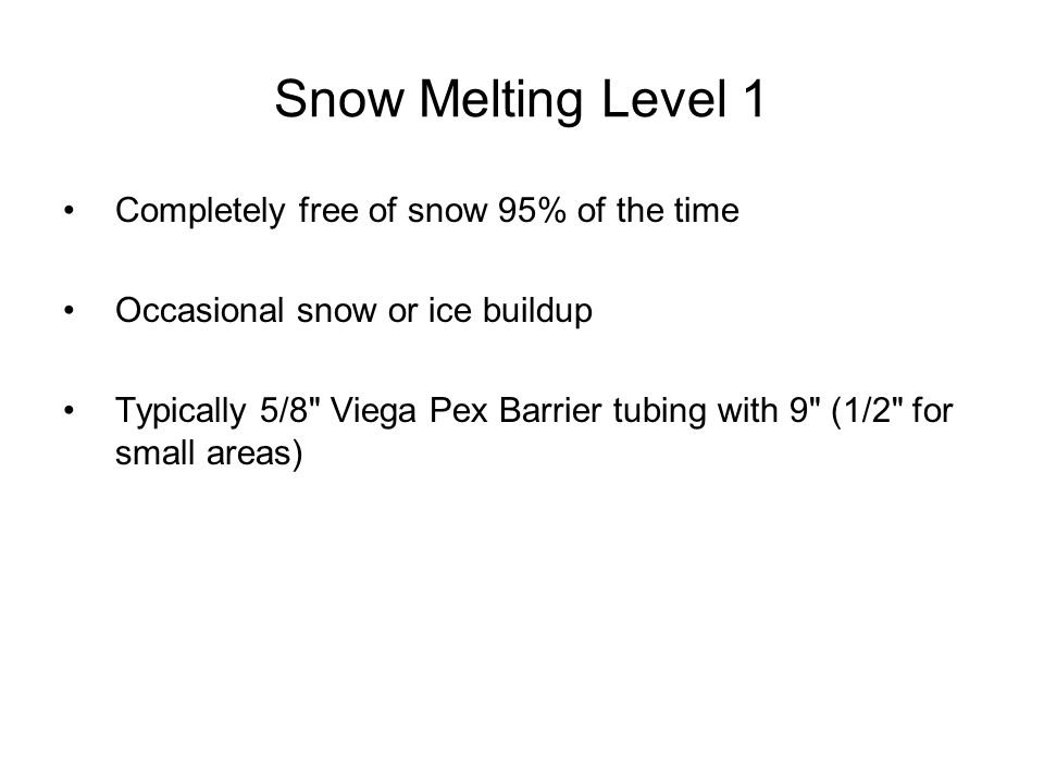 Snow Melting Level 1 Completely free of snow 95% of the time Occasional snow or ice buildup Typically 5/8 Viega Pex Barrier tubing with 9 (1/2 for small areas)