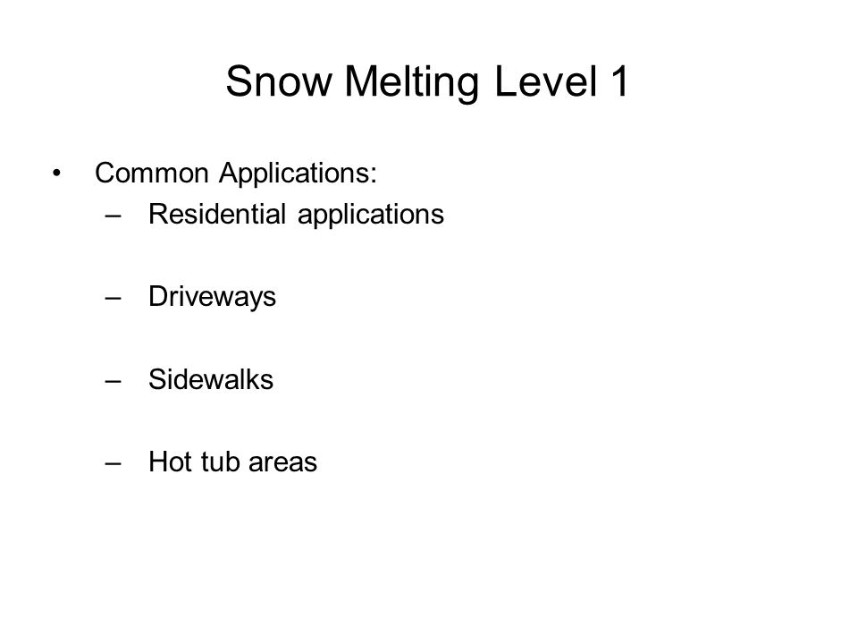 Snow Melting Level 1 Common Applications: –Residential applications –Driveways –Sidewalks –Hot tub areas