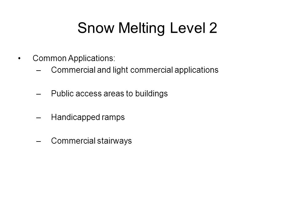 Snow Melting Level 2 Common Applications: –Commercial and light commercial applications –Public access areas to buildings –Handicapped ramps –Commercial stairways