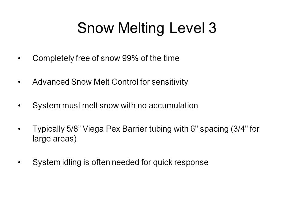 Snow Melting Level 3 Completely free of snow 99% of the time Advanced Snow Melt Control for sensitivity System must melt snow with no accumulation Typically 5/8 Viega Pex Barrier tubing with 6 spacing (3/4 for large areas) System idling is often needed for quick response