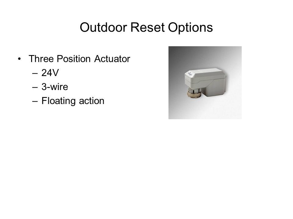 Outdoor Reset Options Three Position Actuator –24V –3-wire –Floating action
