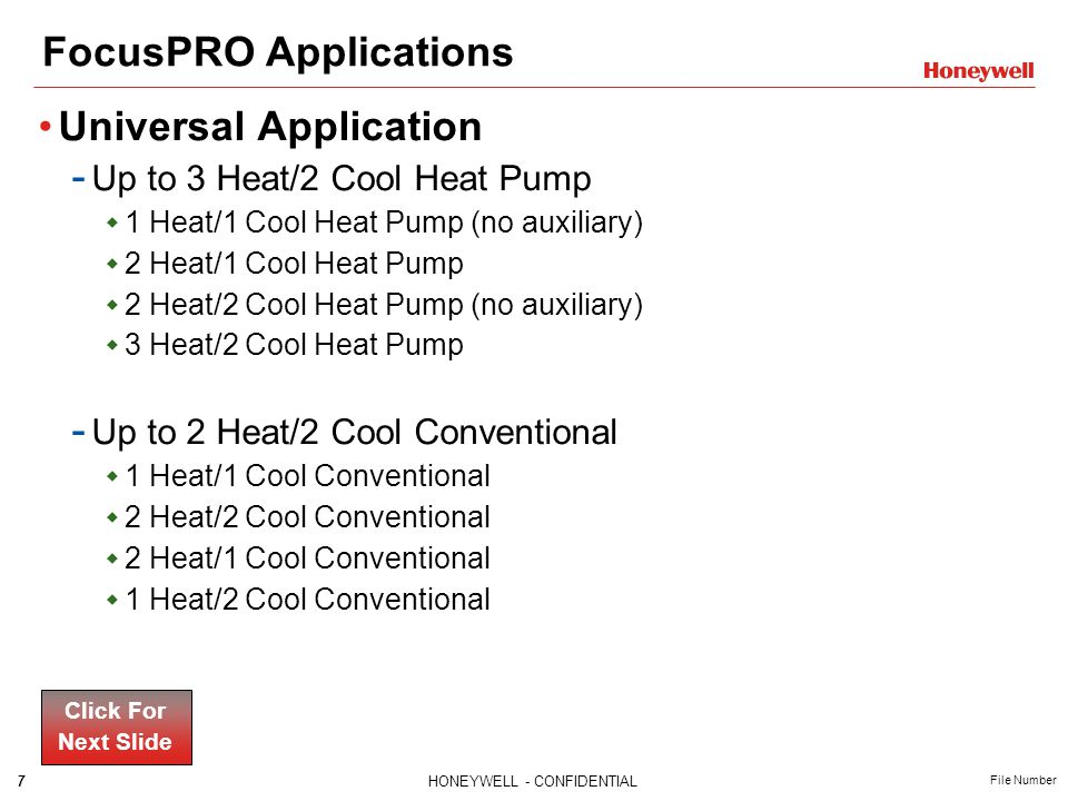 7HONEYWELL - CONFIDENTIAL File Number FocusPRO Applications Universal Application - Up to 3 Heat/2 Cool Heat Pump  1 Heat/1 Cool Heat Pump (no auxiliary)  2 Heat/1 Cool Heat Pump  2 Heat/2 Cool Heat Pump (no auxiliary)  3 Heat/2 Cool Heat Pump - Up to 2 Heat/2 Cool Conventional  1 Heat/1 Cool Conventional  2 Heat/2 Cool Conventional  2 Heat/1 Cool Conventional  1 Heat/2 Cool Conventional Click For Next Slide