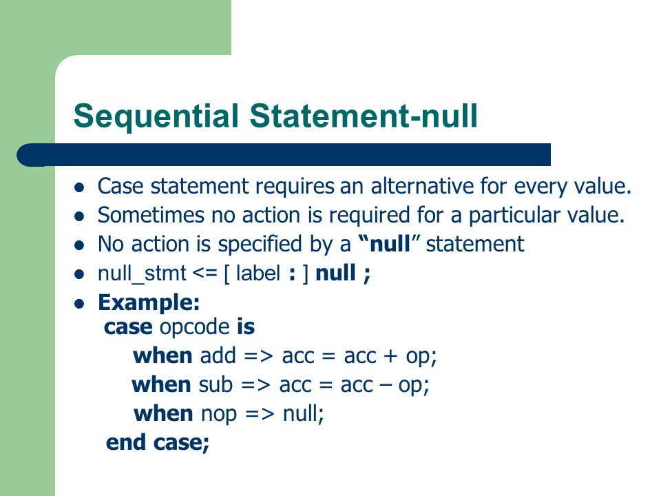 Sequential Statement-null Define a process to be implemented later control_section : process ( sensitivity_list ) is begin null; end process control_section;