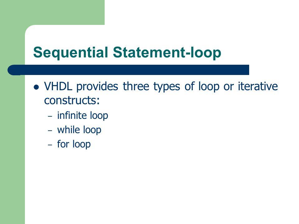 Sequential Statement-loop EBNF: Infinite loop infinite_loop_stmt <= [ loop_label : ] loop { sequential_stmt } end loop [ loop_label ] ;