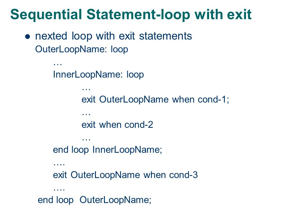 Sequential Statement-exit Example: loop … exit ; -- jumps out of the inner most loop … end loop; …… -- exit causes the execution to start from this statement onwards