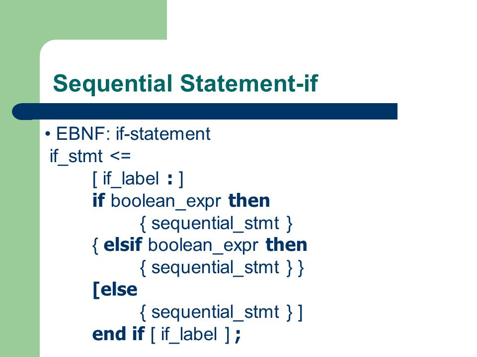 Sequential Statement-if examples if sel = 0 then result <= input_0; -- executed if sel = 0 else result <= input_1; -- executed if sel /= 0 end if; more examples see sources