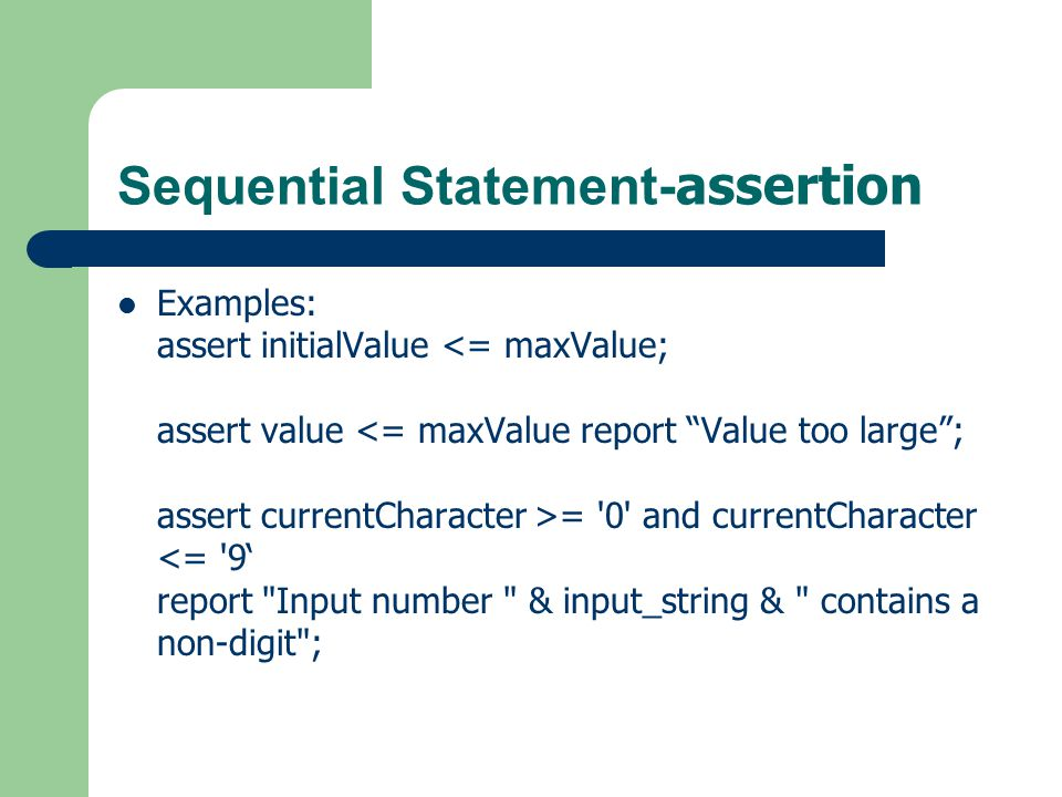 Sequential Statement- assertion assert free_memory >= low_water_limit report low on memory, about to start garbage collect severity note; assert packet_length /= 0 report empty network packet received severity warning; assert clock_pulse_width >= min_clock_width severity error; assert (lastPosition - firstPosition + 1) = noOfEntries report inconsistency in buffer model severity failure;