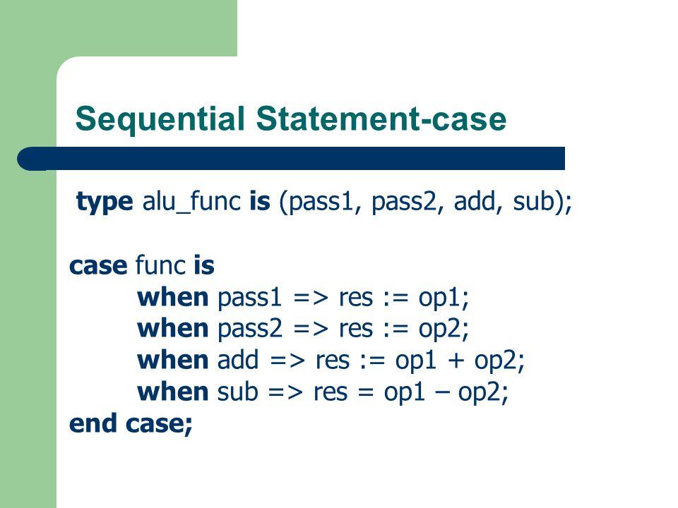 Sequential Statement-case type opcodes is (nop, add, sub, ld, st, jmp, br, halt); case opcode is when ld | add | sub => op := mem_op; when st | jmp => op := add_op; when others => op := 0; end case;
