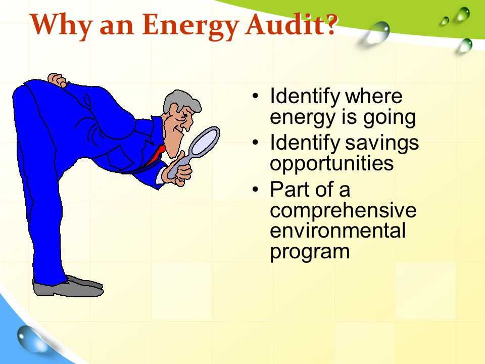 Why an Energy Audit? Identify where energy is going Identify savings opportunities Part of a comprehensive environmental program