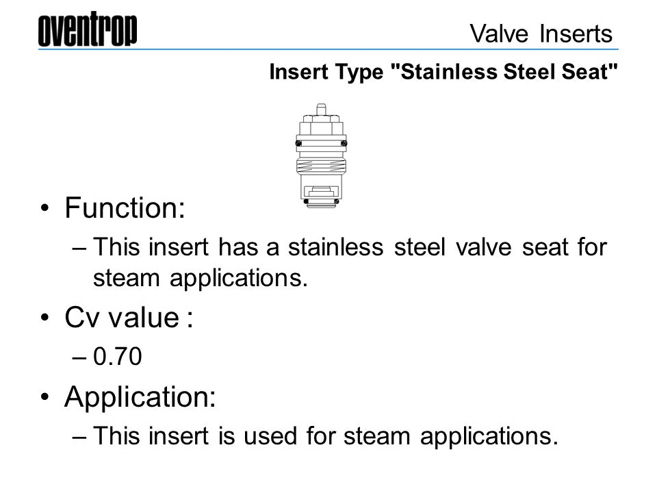 Function: –This insert has a stainless steel valve seat for steam applications. Cv value : –0.70 Application: –This insert is used for steam applicati