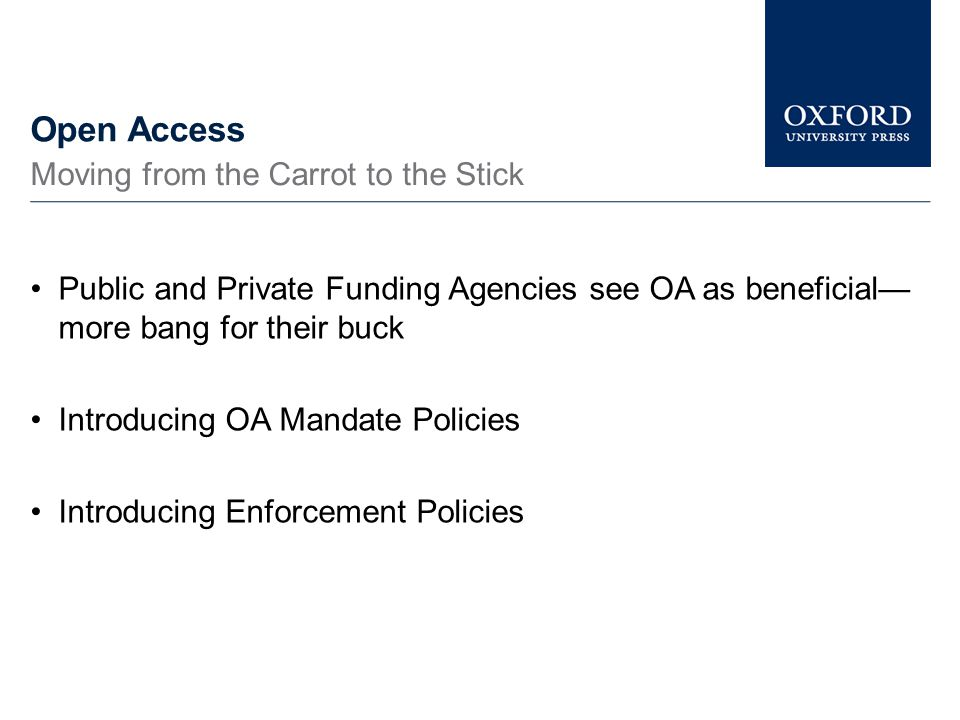 Open Access Public and Private Funding Agencies see OA as beneficial— more bang for their buck Introducing OA Mandate Policies Introducing Enforcement Policies Moving from the Carrot to the Stick