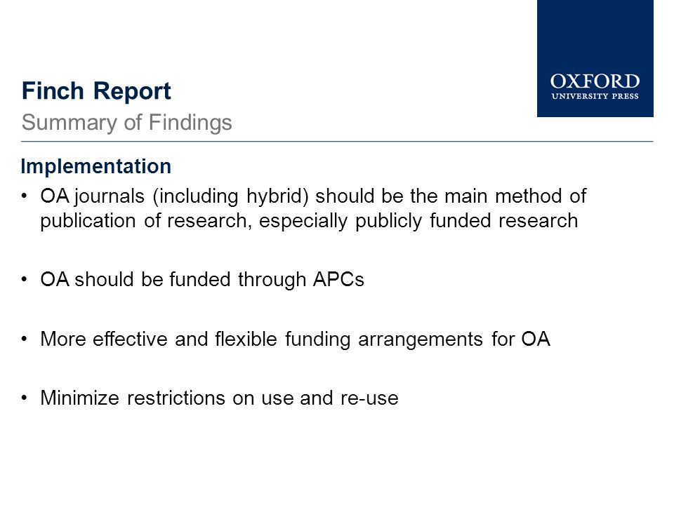 Finch Report Implementation OA journals (including hybrid) should be the main method of publication of research, especially publicly funded research OA should be funded through APCs More effective and flexible funding arrangements for OA Minimize restrictions on use and re-use Summary of Findings