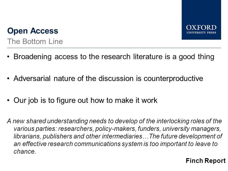 Open Access Broadening access to the research literature is a good thing Adversarial nature of the discussion is counterproductive Our job is to figure out how to make it work A new shared understanding needs to develop of the interlocking roles of the various parties: researchers, policy-makers, funders, university managers, librarians, publishers and other intermediaries…The future development of an effective research communications system is too important to leave to chance.