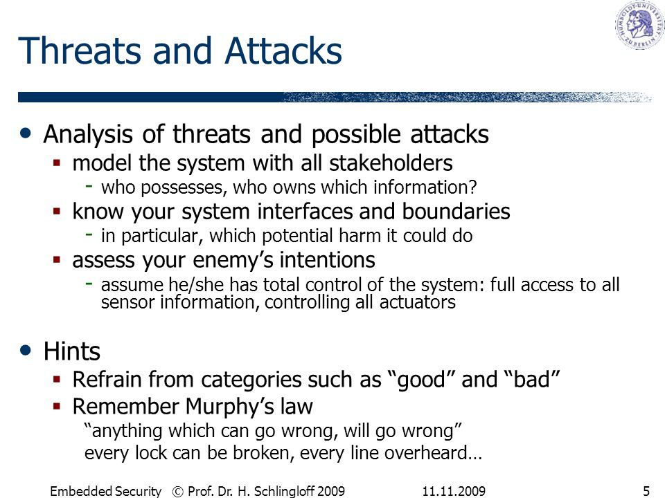 11.11.2009Embedded Security © Prof. Dr. H. Schlingloff 20095 Threats and Attacks Analysis of threats and possible attacks  model the system with all