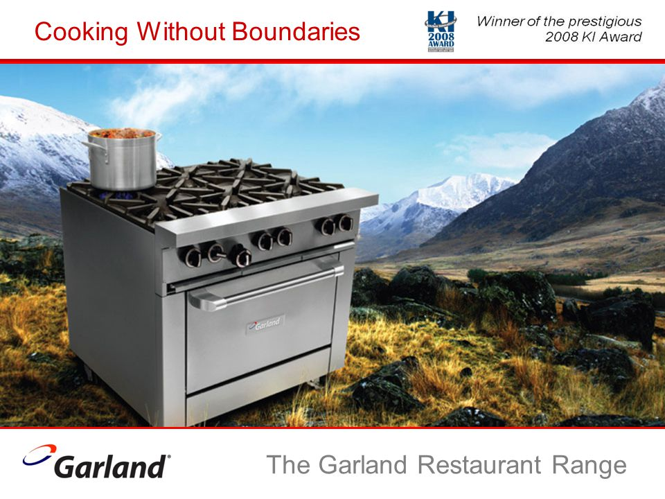 Objective: A Best-In-Class Restaurant Range What it would take: Our Expertise…more than a century in the making Listening to our customers Investment in research and development Exhaustive testing The Garland Restaurant Range
