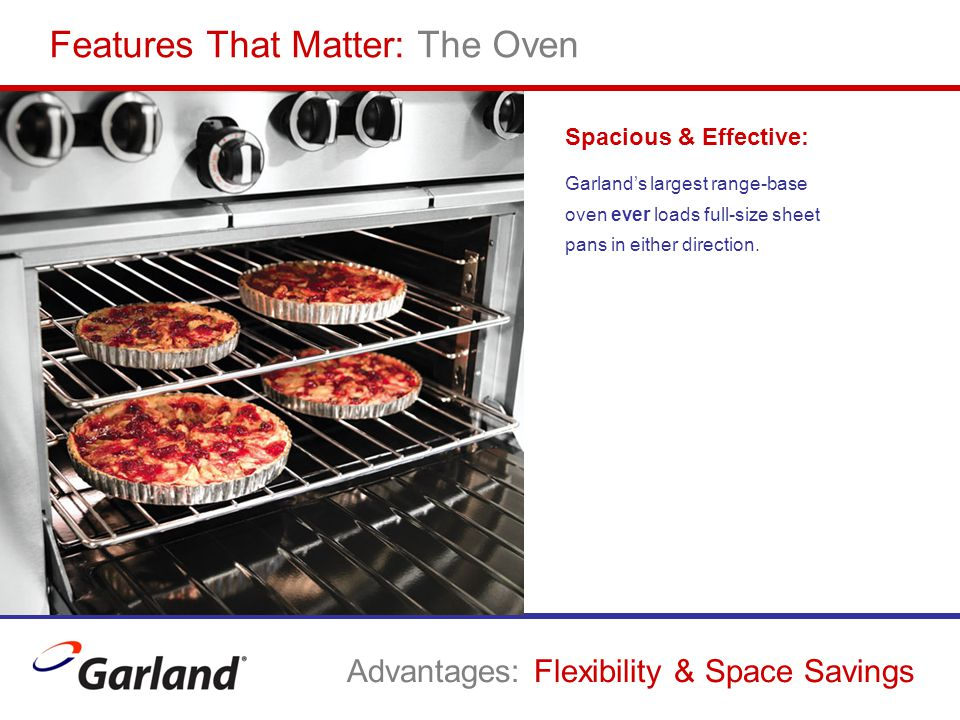 Spacious & Effective: Garland's largest range-base oven ever loads full-size sheet pans in either direction. Features That Matter: The Oven Advantages
