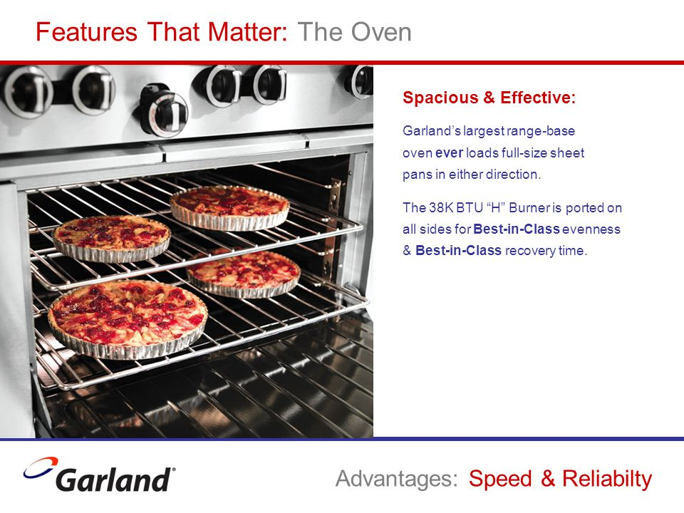 Features That Matter: The Oven Spacious & Effective: Garland's largest range-base oven ever loads full-size sheet pans in either direction. The 38K BT