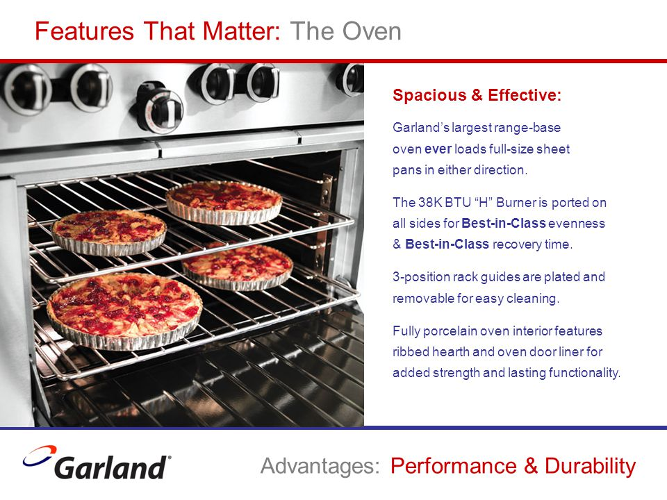 Features That Matter: The Oven Advantages: Performance & Durability Spacious & Effective: Garland's largest range-base oven ever loads full-size sheet pans in either direction.