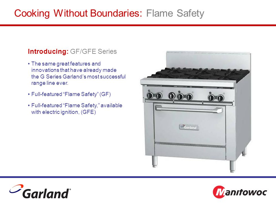Introducing: GF/GFE Series The same great features and innovations that have already made the G Series Garland's most successful range line ever.