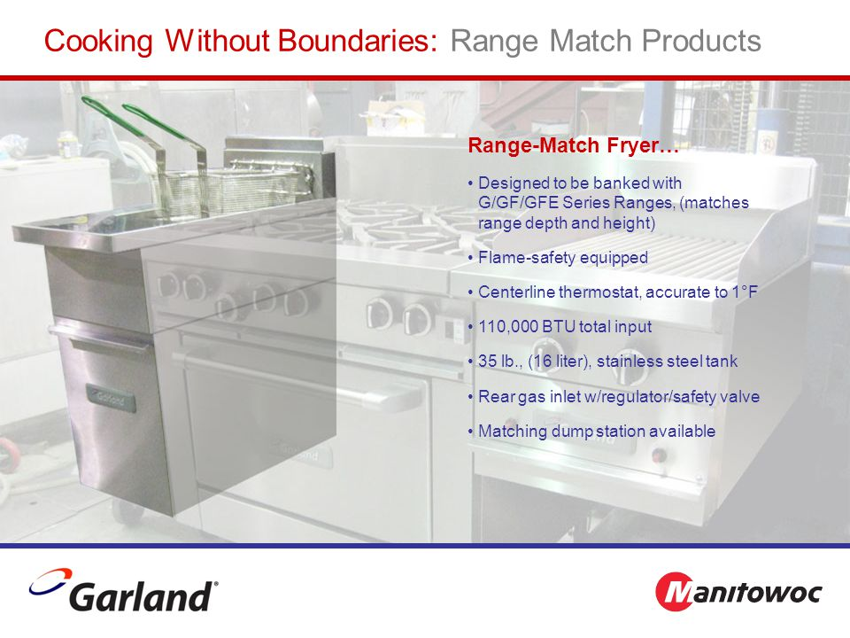 Range-Match Fryer… Designed to be banked with G/GF/GFE Series Ranges, (matches range depth and height) Flame-safety equipped Centerline thermostat, accurate to 1°F 110,000 BTU total input 35 lb., (16 liter), stainless steel tank Rear gas inlet w/regulator/safety valve Matching dump station available Cooking Without Boundaries: Range Match Products