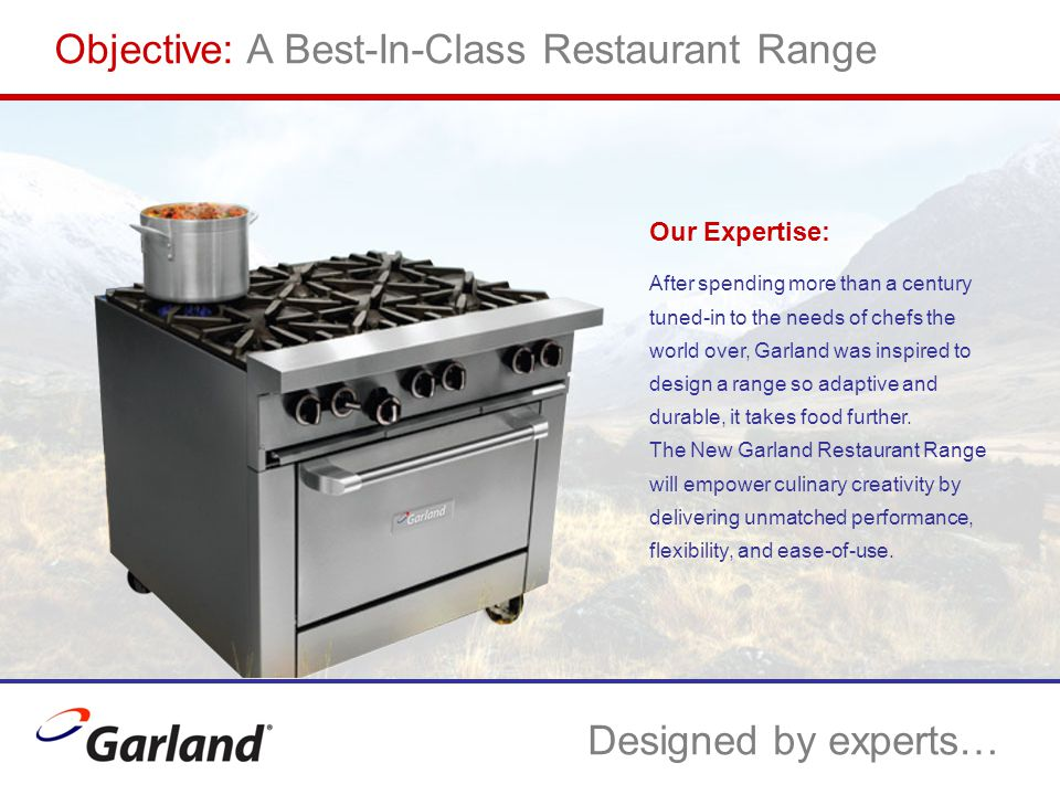 …with input from experts… Our Customers: Numerous conversations, questionnaires, and interviews with chefs, owner/operators, sales reps, and service personnel bolstered our knowledge of what our customers really want in their ideal restaurant range.