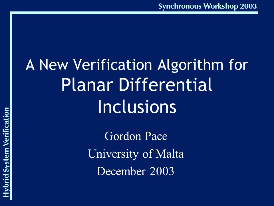 Hybrid System Verification Synchronous Workshop 2003 A New Verification Algorithm for Planar Differential Inclusions Gordon Pace University of Malta December 2003