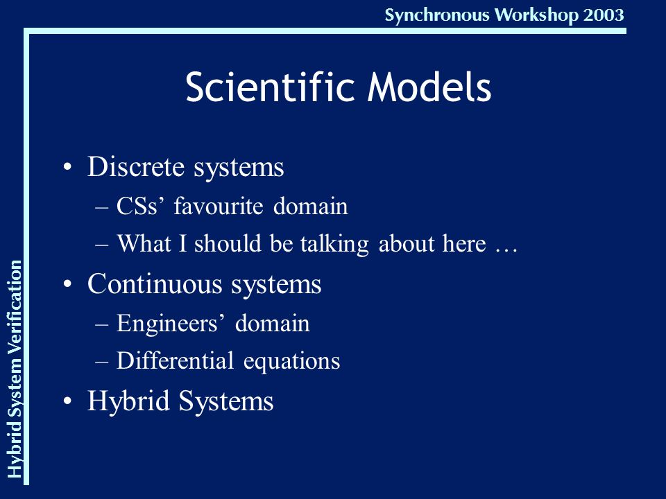 Hybrid System Verification Synchronous Workshop 2003 Scientific Models Discrete systems –CSs' favourite domain –What I should be talking about here … Continuous systems –Engineers' domain –Differential equations Hybrid Systems