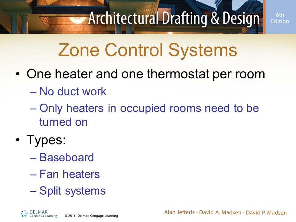 Zone Control Systems One heater and one thermostat per room –No duct work –Only heaters in occupied rooms need to be turned on Types: –Baseboard –Fan