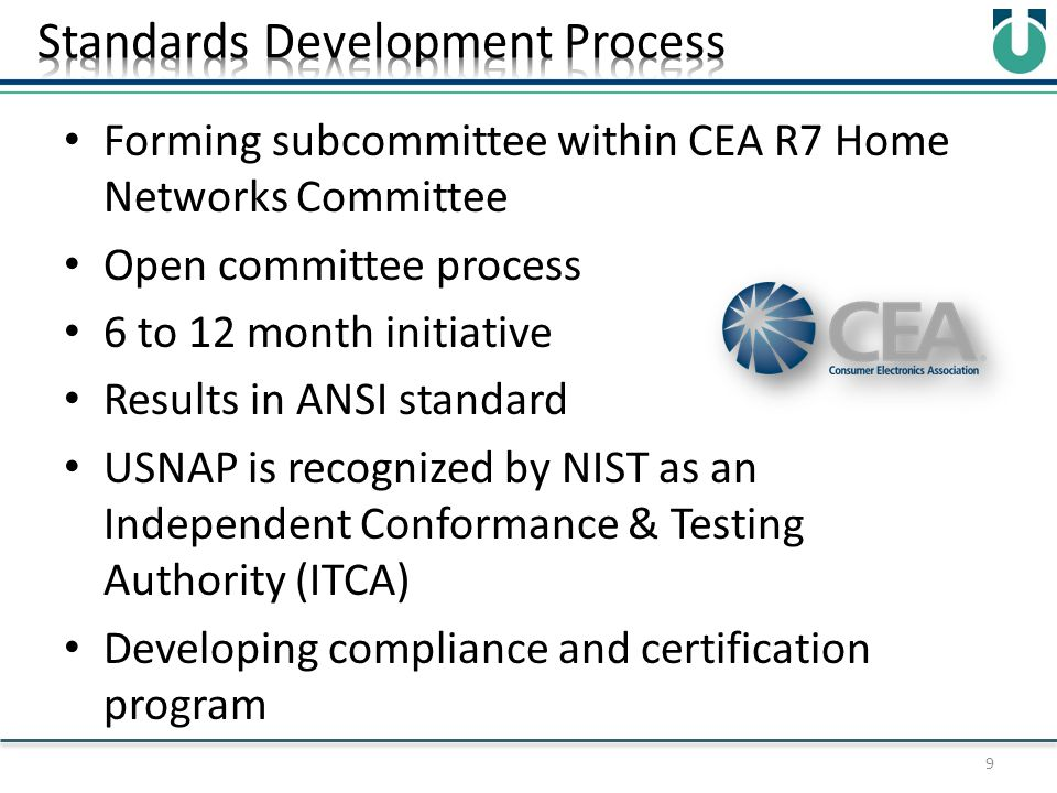 Forming subcommittee within CEA R7 Home Networks Committee Open committee process 6 to 12 month initiative Results in ANSI standard USNAP is recognized by NIST as an Independent Conformance & Testing Authority (ITCA) Developing compliance and certification program 9