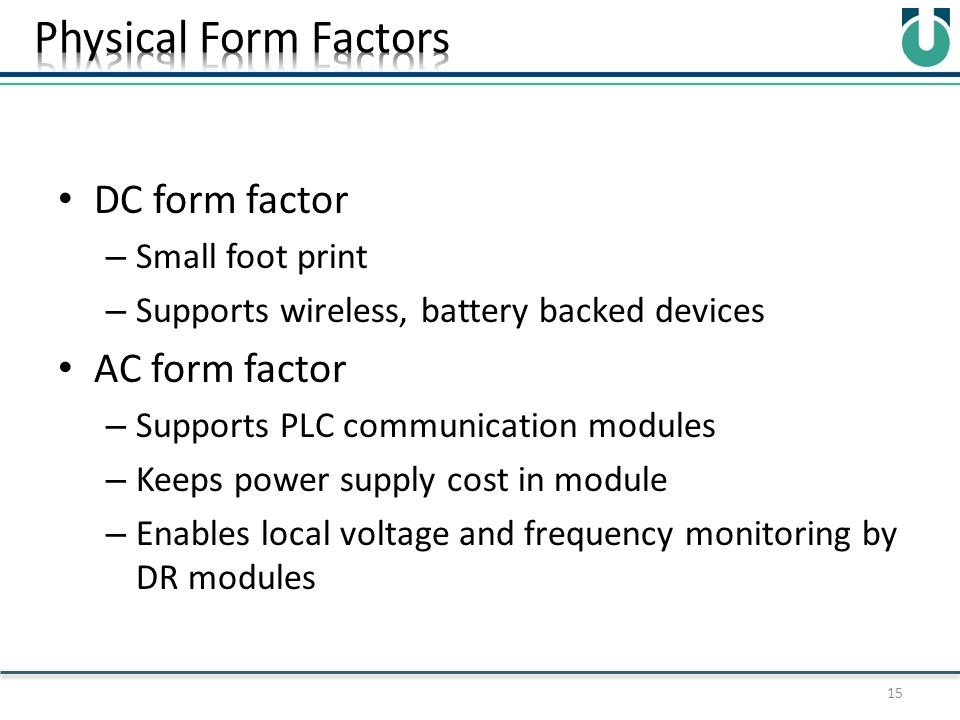 DC form factor – Small foot print – Supports wireless, battery backed devices AC form factor – Supports PLC communication modules – Keeps power supply