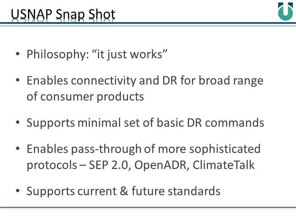 Philosophy: it just works Enables connectivity and DR for broad range of consumer products Supports minimal set of basic DR commands Enables pass-through of more sophisticated protocols – SEP 2.0, OpenADR, ClimateTalk Supports current & future standards