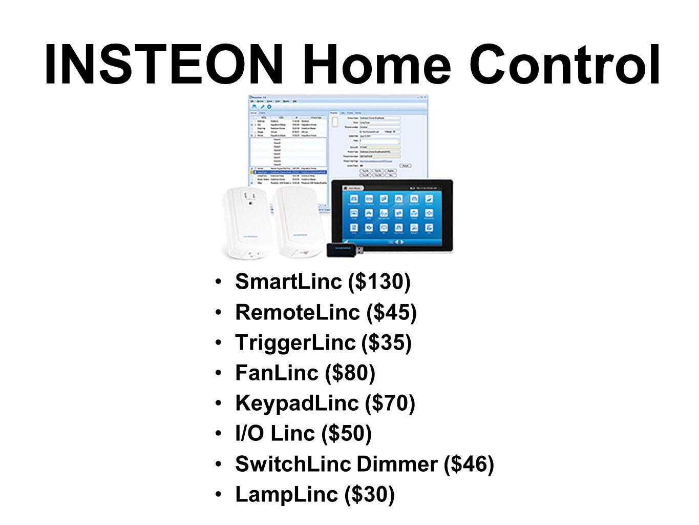 INSTEON Home Control SmartLinc ($130) RemoteLinc ($45) TriggerLinc ($35) FanLinc ($80) KeypadLinc ($70) I/O Linc ($50) SwitchLinc Dimmer ($46) LampLin