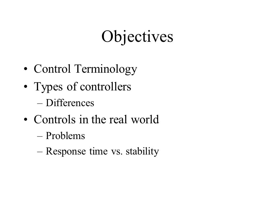 Objectives Control Terminology Types of controllers –Differences Controls in the real world –Problems –Response time vs.