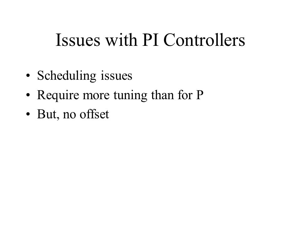 Issues with PI Controllers Scheduling issues Require more tuning than for P But, no offset