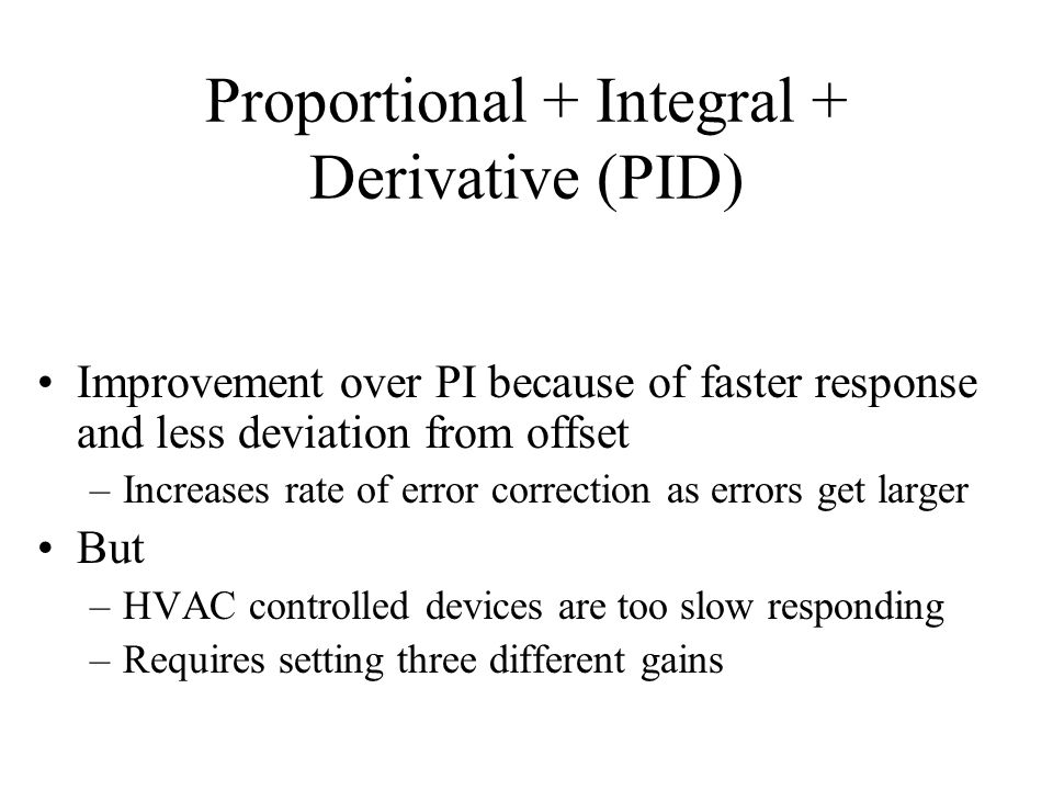 Proportional + Integral + Derivative (PID) Improvement over PI because of faster response and less deviation from offset –Increases rate of error correction as errors get larger But –HVAC controlled devices are too slow responding –Requires setting three different gains