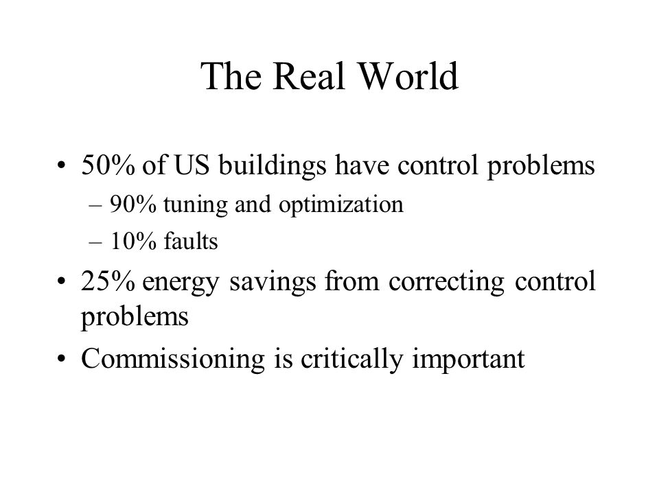The Real World 50% of US buildings have control problems –90% tuning and optimization –10% faults 25% energy savings from correcting control problems Commissioning is critically important