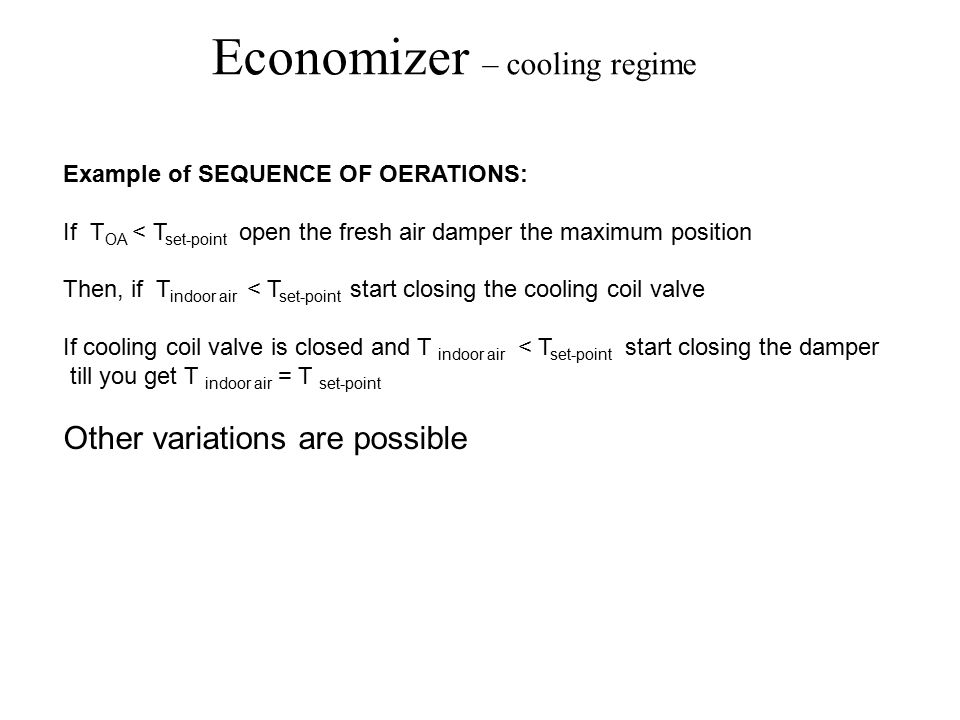 Economizer – cooling regime Example of SEQUENCE OF OERATIONS: If T OA < T set-point open the fresh air damper the maximum position Then, if T indoor air < T set-point start closing the cooling coil valve If cooling coil valve is closed and T indoor air < T set-point start closing the damper till you get T indoor air = T set-point Other variations are possible