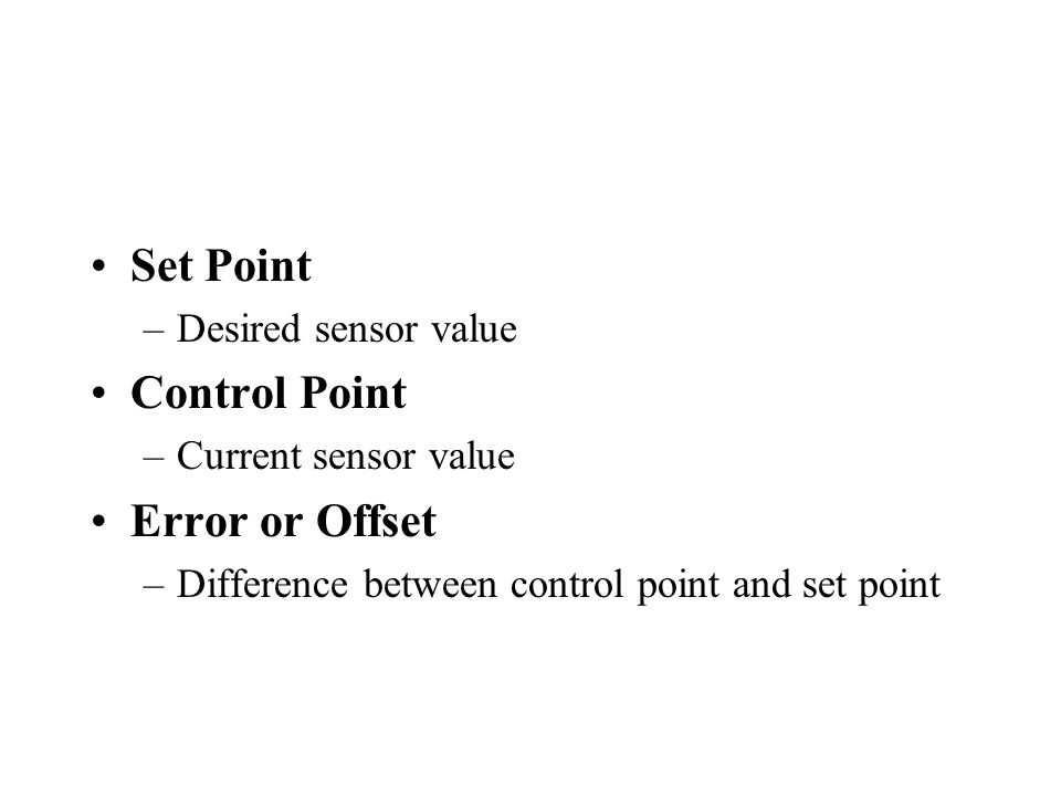 Set Point –Desired sensor value Control Point –Current sensor value Error or Offset –Difference between control point and set point