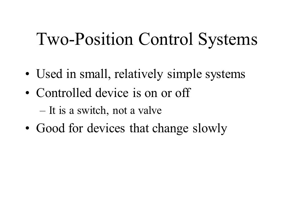 Two-Position Control Systems Used in small, relatively simple systems Controlled device is on or off –It is a switch, not a valve Good for devices that change slowly