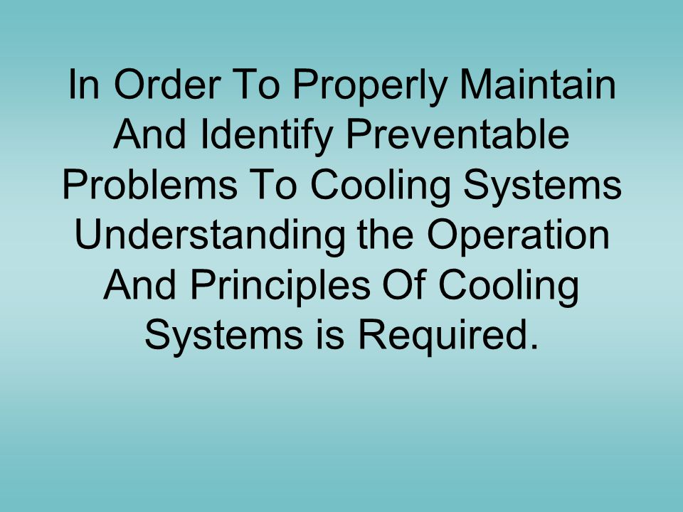In Order To Properly Maintain And Identify Preventable Problems To Cooling Systems Understanding the Operation And Principles Of Cooling Systems is Required.