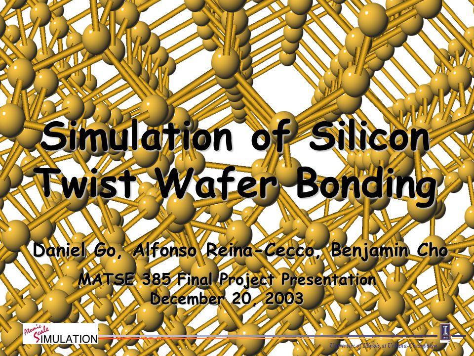 University of Illinois at Urbana-Champaign Daniel Go, Alfonso Reina-Cecco, Benjamin Cho Simulation of Silicon Twist Wafer Bonding MATSE 385 Final Project Presentation December 20, 2003