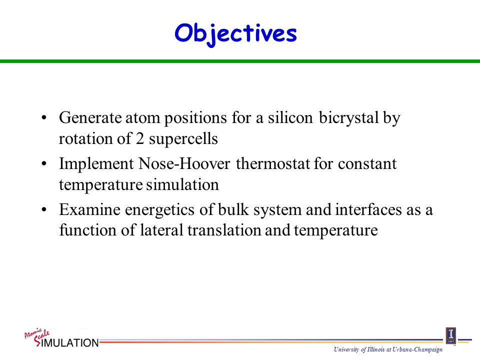 University of Illinois at Urbana-Champaign Objectives Generate atom positions for a silicon bicrystal by rotation of 2 supercells Implement Nose-Hoover thermostat for constant temperature simulation Examine energetics of bulk system and interfaces as a function of lateral translation and temperature