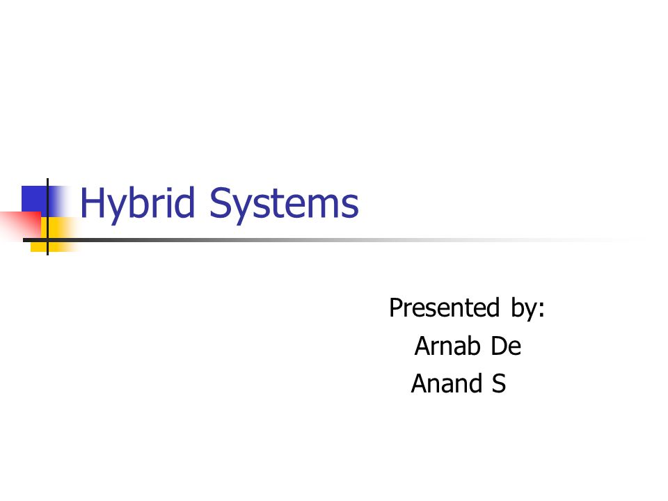 Hybrid Systems Presented by: Arnab De Anand S